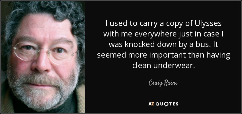 I used to carry a copy of Ulysses with me everywhere just in case I was knocked down by a bus. It seemed more important than having clean underwear. - Craig Raine