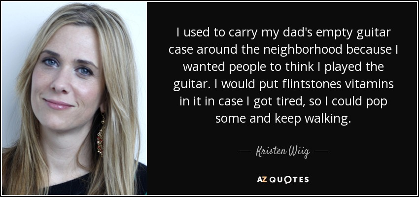I used to carry my dad's empty guitar case around the neighborhood because I wanted people to think I played the guitar. I would put flintstones vitamins in it in case I got tired, so I could pop some and keep walking. - Kristen Wiig