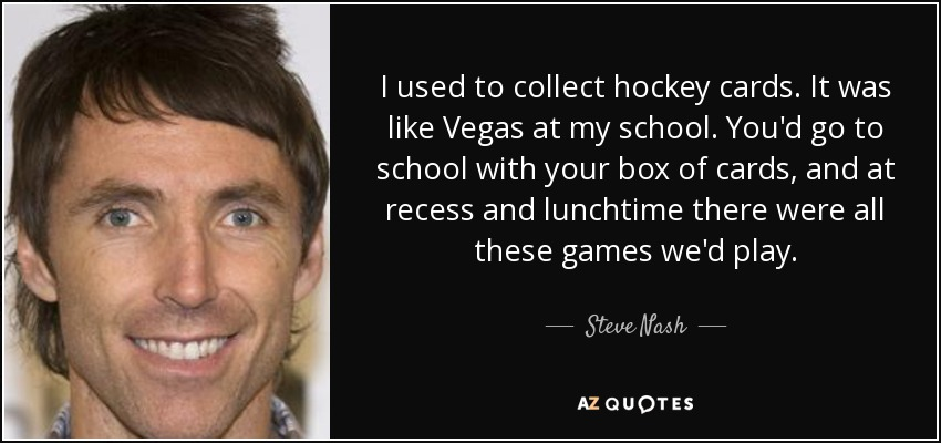 I used to collect hockey cards. It was like Vegas at my school. You'd go to school with your box of cards, and at recess and lunchtime there were all these games we'd play. - Steve Nash