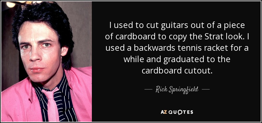 I used to cut guitars out of a piece of cardboard to copy the Strat look. I used a backwards tennis racket for a while and graduated to the cardboard cutout. - Rick Springfield