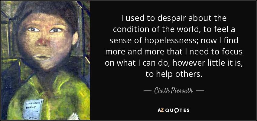 I used to despair about the condition of the world, to feel a sense of hopelessness; now I find more and more that I need to focus on what I can do, however little it is, to help others. - Chath Piersath