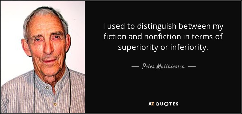 I used to distinguish between my fiction and nonfiction in terms of superiority or inferiority. - Peter Matthiessen