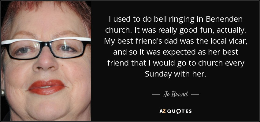 I used to do bell ringing in Benenden church. It was really good fun, actually. My best friend's dad was the local vicar, and so it was expected as her best friend that I would go to church every Sunday with her. - Jo Brand