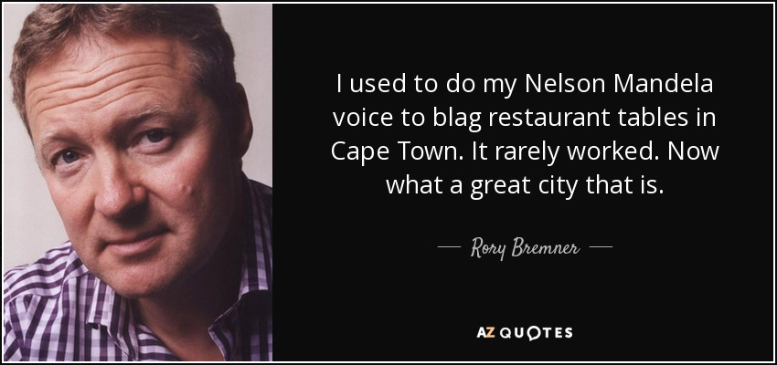 I used to do my Nelson Mandela voice to blag restaurant tables in Cape Town. It rarely worked. Now what a great city that is. - Rory Bremner