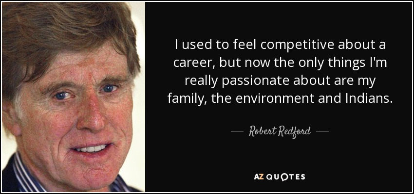 I used to feel competitive about a career, but now the only things I'm really passionate about are my family, the environment and Indians. - Robert Redford