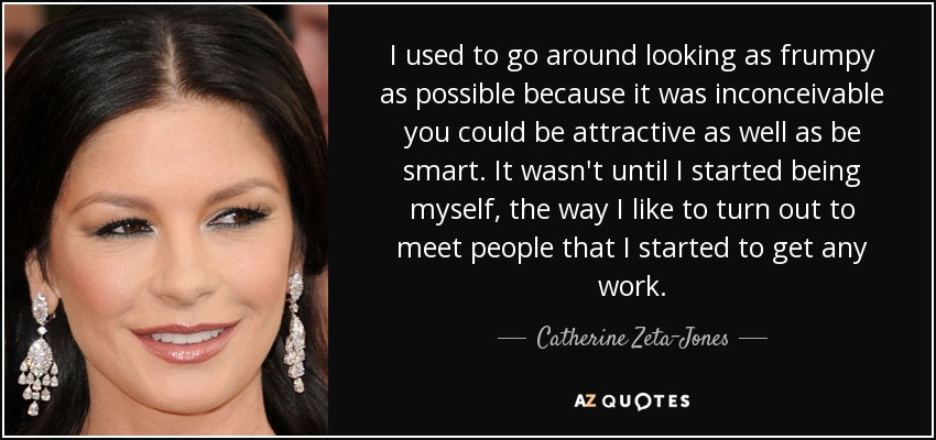 I used to go around looking as frumpy as possible because it was inconceivable you could be attractive as well as be smart. It wasn't until I started being myself, the way I like to turn out to meet people that I started to get any work. - Catherine Zeta-Jones