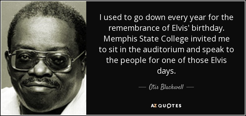 I used to go down every year for the remembrance of Elvis' birthday. Memphis State College invited me to sit in the auditorium and speak to the people for one of those Elvis days. - Otis Blackwell