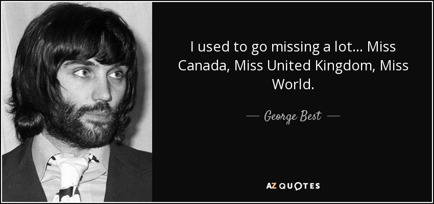 I used to go missing a lot... Miss Canada, Miss United Kingdom, Miss World. - George Best