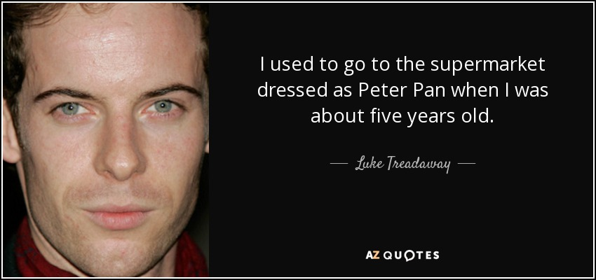 I used to go to the supermarket dressed as Peter Pan when I was about five years old. - Luke Treadaway