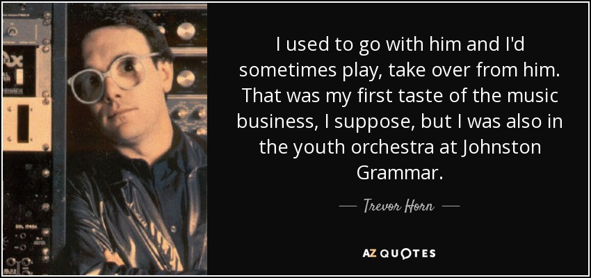 I used to go with him and I'd sometimes play, take over from him. That was my first taste of the music business, I suppose, but I was also in the youth orchestra at Johnston Grammar. - Trevor Horn