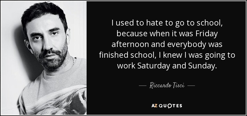 I used to hate to go to school, because when it was Friday afternoon and everybody was finished school, I knew I was going to work Saturday and Sunday. - Riccardo Tisci