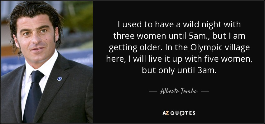 I used to have a wild night with three women until 5am., but I am getting older. In the Olympic village here, I will live it up with five women, but only until 3am. - Alberto Tomba