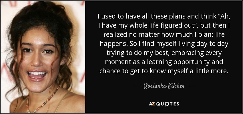 """I used to have all these plans and think """"Ah, I have my whole life figured out"""", but then I realized no matter how much I plan: life happens! So I find myself living day to day trying to do my best, embracing every moment as a learning opportunity and chance to get to know myself a little more. - Q'orianka Kilcher"""