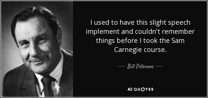 I used to have this slight speech implement and couldn't remember things before I took the Sam Carnegie course. - Bill Peterson