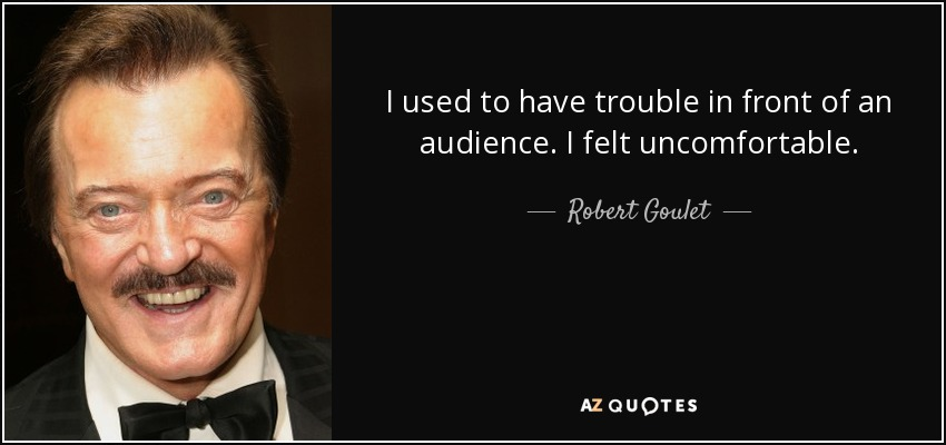 I used to have trouble in front of an audience. I felt uncomfortable. - Robert Goulet