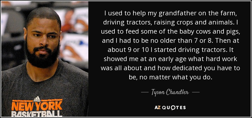 I used to help my grandfather on the farm, driving tractors, raising crops and animals. I used to feed some of the baby cows and pigs, and I had to be no older than 7 or 8. Then at about 9 or 10 I started driving tractors. It showed me at an early age what hard work was all about and how dedicated you have to be, no matter what you do. - Tyson Chandler