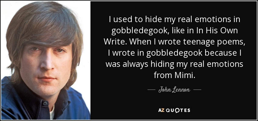 I used to hide my real emotions in gobbledegook, like in In His Own Write. When I wrote teenage poems, I wrote in gobbledegook because I was always hiding my real emotions from Mimi. - John Lennon