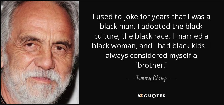 I used to joke for years that I was a black man. I adopted the black culture, the black race. I married a black woman, and I had black kids. I always considered myself a 'brother.' - Tommy Chong