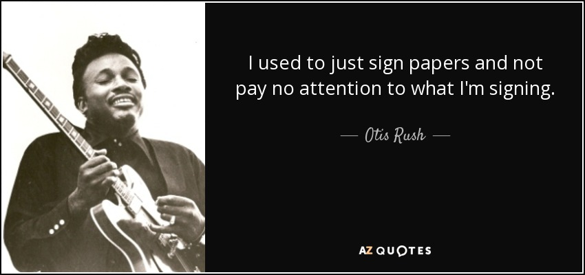 I used to just sign papers and not pay no attention to what I'm signing. - Otis Rush