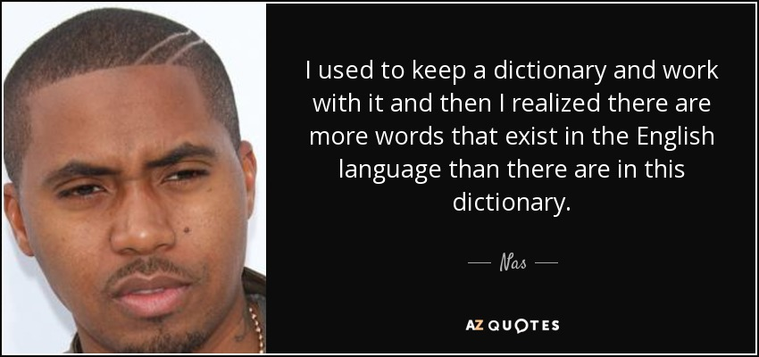 I used to keep a dictionary and work with it and then I realized there are more words that exist in the English language than there are in this dictionary. - Nas