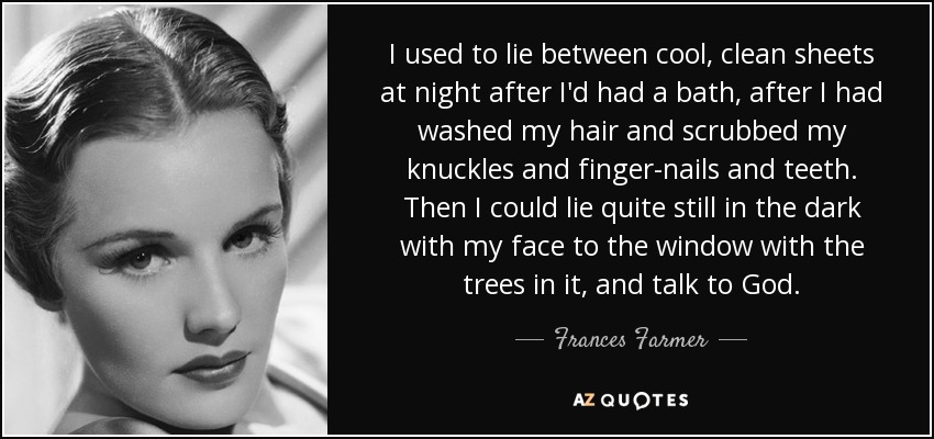 I used to lie between cool, clean sheets at night after I'd had a bath, after I had washed my hair and scrubbed my knuckles and finger-nails and teeth. Then I could lie quite still in the dark with my face to the window with the trees in it, and talk to God. - Frances Farmer
