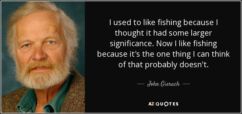 I used to like fishing because I thought it had some larger significance. Now I like fishing because it's the one thing I can think of that probably doesn't. - John Gierach