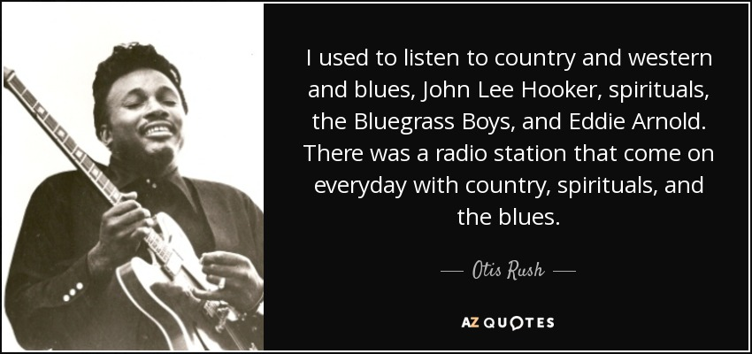 I used to listen to country and western and blues, John Lee Hooker, spirituals, the Bluegrass Boys, and Eddie Arnold. There was a radio station that come on everyday with country, spirituals, and the blues. - Otis Rush