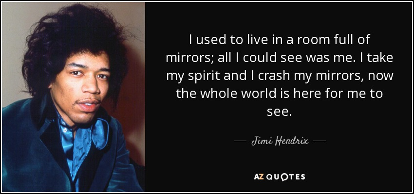 I used to live in a room full of mirrors; all I could see was me. I take my spirit and I crash my mirrors, now the whole world is here for me to see. - Jimi Hendrix