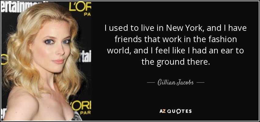 I used to live in New York, and I have friends that work in the fashion world, and I feel like I had an ear to the ground there. - Gillian Jacobs