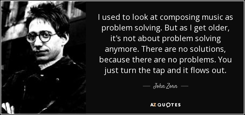 I used to look at composing music as problem solving. But as I get older, it's not about problem solving anymore. There are no solutions, because there are no problems. You just turn the tap and it flows out. - John Zorn
