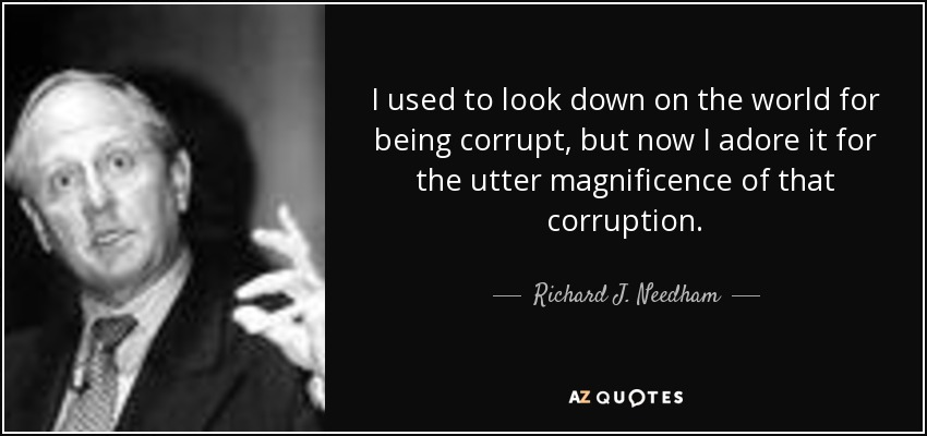 I used to look down on the world for being corrupt, but now I adore it for the utter magnificence of that corruption. - Richard J. Needham