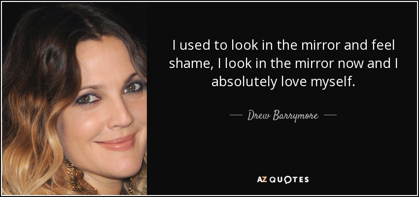 I used to look in the mirror and feel shame, I look in the mirror now and I absolutely love myself. - Drew Barrymore