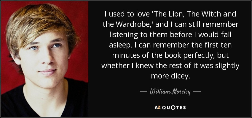 I used to love 'The Lion, The Witch and the Wardrobe,' and I can still remember listening to them before I would fall asleep. I can remember the first ten minutes of the book perfectly, but whether I knew the rest of it was slightly more dicey. - William Moseley