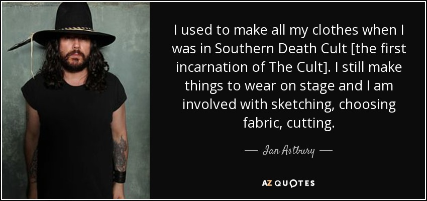 I used to make all my clothes when I was in Southern Death Cult [the first incarnation of The Cult]. I still make things to wear on stage and I am involved with sketching, choosing fabric, cutting. - Ian Astbury