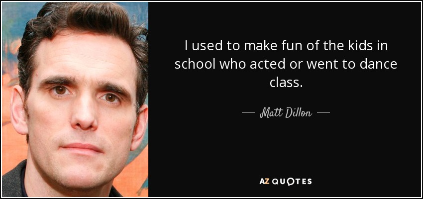 I used to make fun of the kids in school who acted or went to dance class. - Matt Dillon