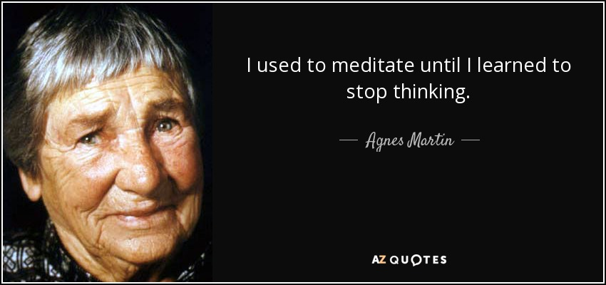 I used to meditate until I learned to stop thinking. - Agnes Martin