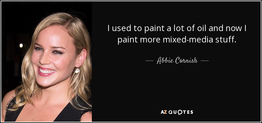 I used to paint a lot of oil and now I paint more mixed-media stuff. - Abbie Cornish