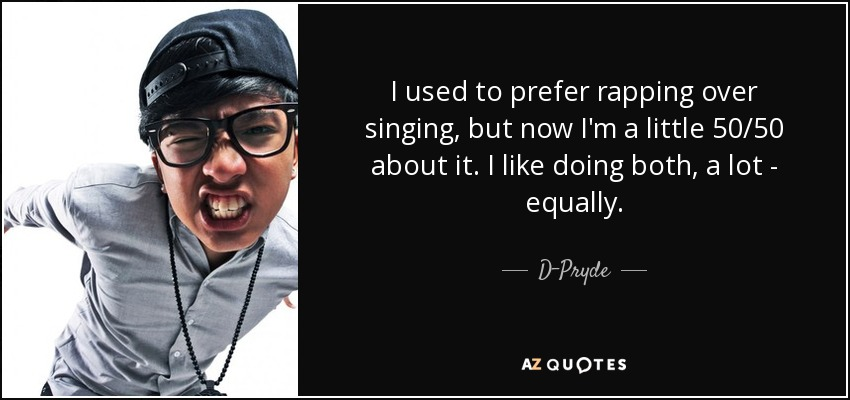 I used to prefer rapping over singing, but now I'm a little 50/50 about it. I like doing both, a lot - equally. - D-Pryde