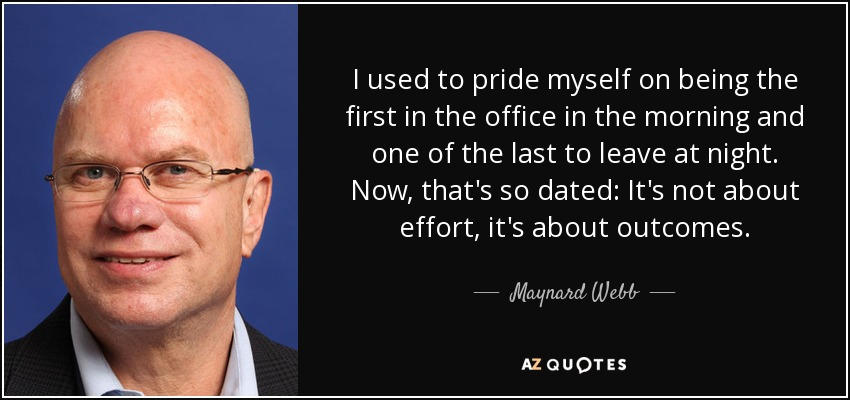 I used to pride myself on being the first in the office in the morning and one of the last to leave at night. Now, that's so dated: It's not about effort, it's about outcomes. - Maynard Webb