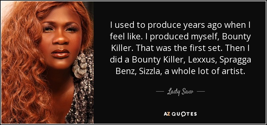 I used to produce years ago when I feel like. I produced myself, Bounty Killer. That was the first set. Then I did a Bounty Killer, Lexxus, Spragga Benz, Sizzla, a whole lot of artist. - Lady Saw