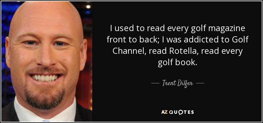 I used to read every golf magazine front to back; I was addicted to Golf Channel, read Rotella, read every golf book. - Trent Dilfer