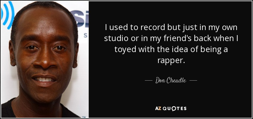 I used to record but just in my own studio or in my friend's back when I toyed with the idea of being a rapper. - Don Cheadle