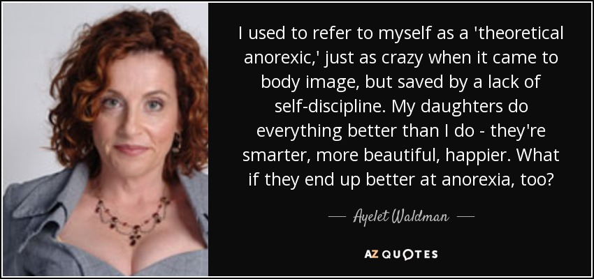 I used to refer to myself as a 'theoretical anorexic,' just as crazy when it came to body image, but saved by a lack of self-discipline. My daughters do everything better than I do - they're smarter, more beautiful, happier. What if they end up better at anorexia, too? - Ayelet Waldman
