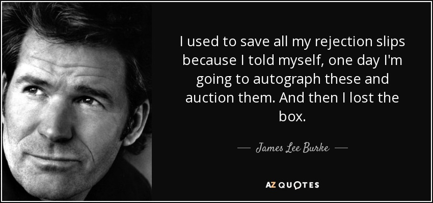 I used to save all my rejection slips because I told myself, one day I'm going to autograph these and auction them. And then I lost the box. - James Lee Burke
