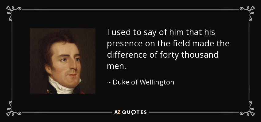 I used to say of him that his presence on the field made the difference of forty thousand men. - Duke of Wellington