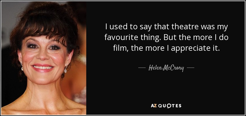 I used to say that theatre was my favourite thing. But the more I do film, the more I appreciate it. - Helen McCrory