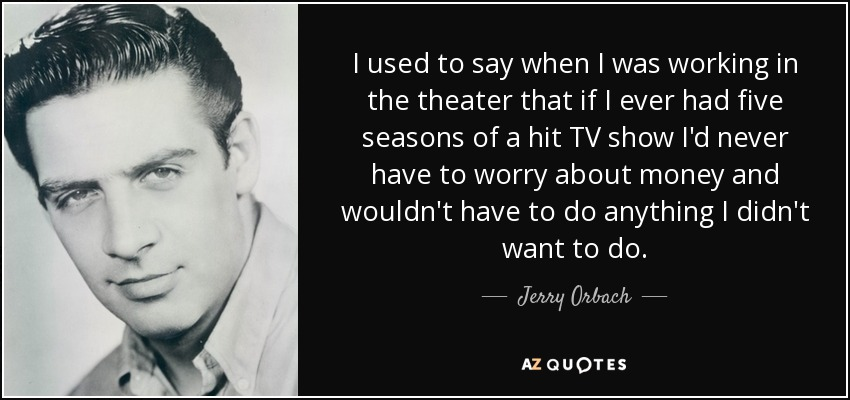 I used to say when I was working in the theater that if I ever had five seasons of a hit TV show I'd never have to worry about money and wouldn't have to do anything I didn't want to do. - Jerry Orbach
