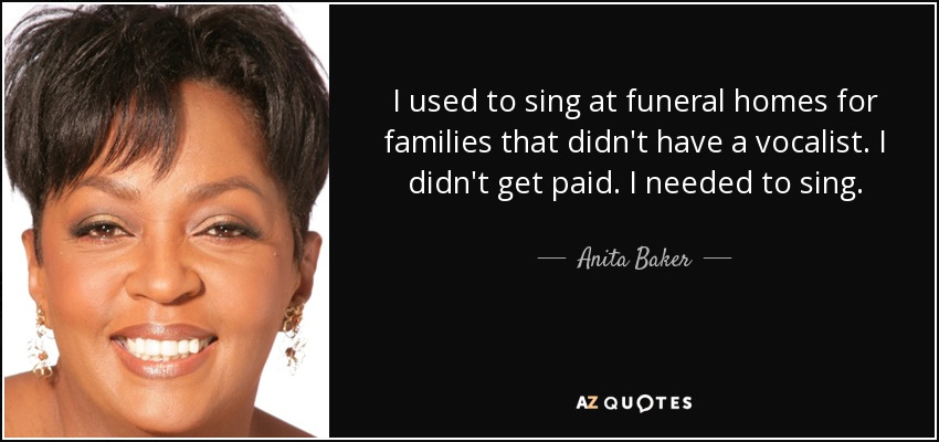 I used to sing at funeral homes for families that didn't have a vocalist. I didn't get paid. I needed to sing. - Anita Baker