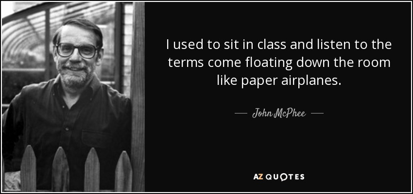 I used to sit in class and listen to the terms come floating down the room like paper airplanes. - John McPhee