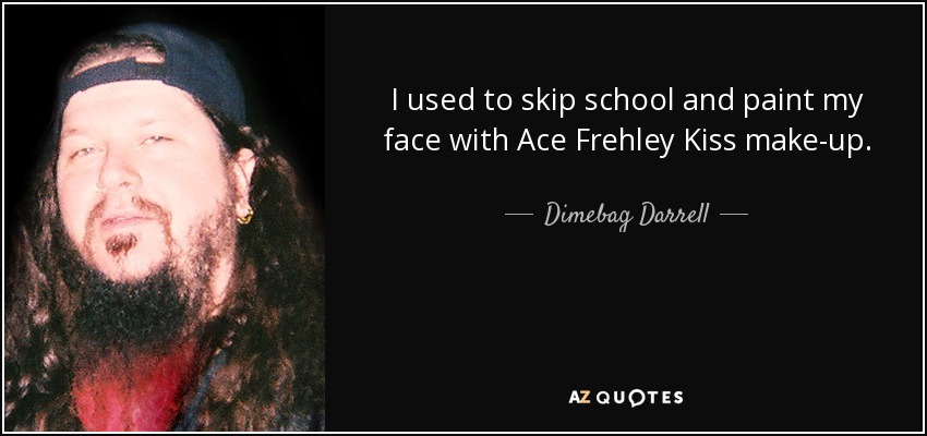 I used to skip school and paint my face with Ace Frehley Kiss make-up. - Dimebag Darrell